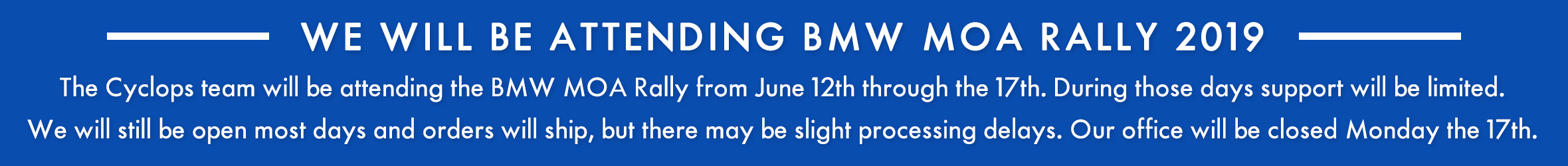 The Cyclops team will be attending the BMW MOA Rally from June 13th through the 16th. During those days and Monday the 17th tech support will be limited. Our office will still be open and orders will ship, but there may be slight processing delays.